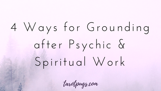 4 Ways for Grounding after Psychic and Spiritual Work TarotPugs Energy Work