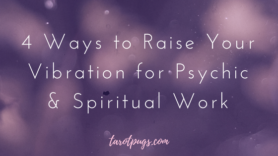 4 Ways to Raise Your Vibration for Psychic and Spiritual Work TarotPugs Psychic Abilities Energy Work