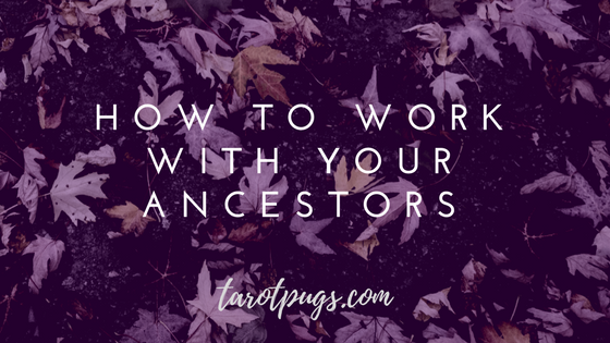 How to Work with Your Ancestors Witchcraft Spells Magick TarotPugs Tarot Pugs Witch Wicca Ancestor