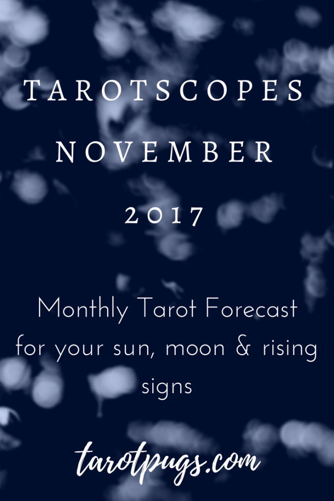 Tarotscopes - November 2017. See what's ahead for the month of November 2017 for your sun, moon and rising signs. Tarotscopes by TarotPugs.