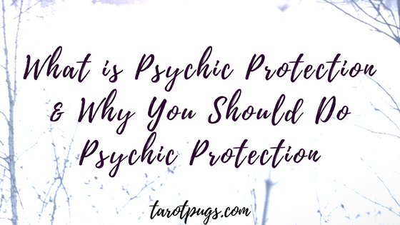 What is Psychic Protection & Why You Should Do Psychic Protection