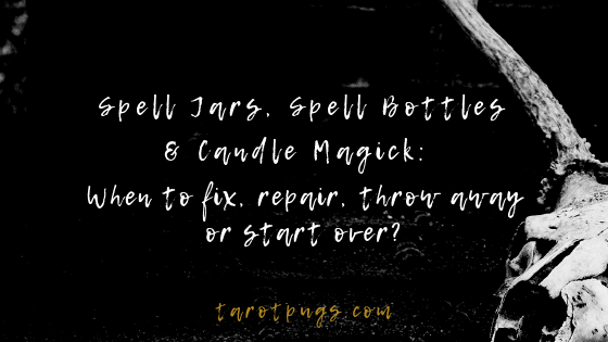 Spell Jars, Spell Bottles & Candle Magick: When to fix, repair, throw away or start over in your witchcraft magick spells.